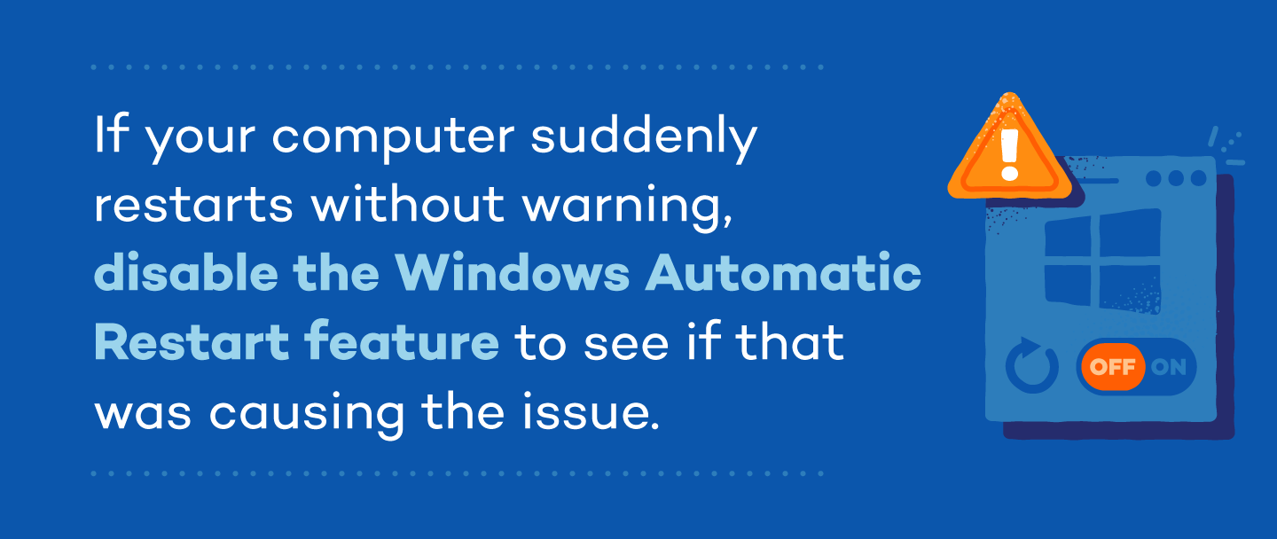 If your computer suddenly restarts without warning, disable the Windows Automatic Restart feature to see if that was causing the issue.