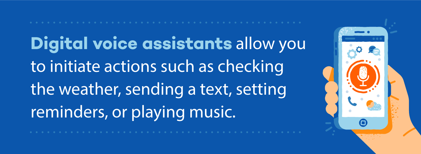 Digital voice assistants allow you to initiate actions such as checking the weather, sending a text, setting reminders, or playing music.
