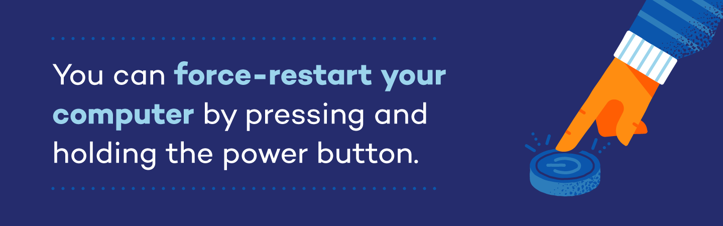 You can force-restart your computer by pressing and holding the power button.