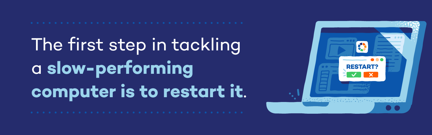 The first step to tackling a slow-performing computer is to restart it.